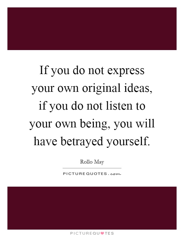 If you do not express your own original ideas, if you do not listen to your own being, you will have betrayed yourself Picture Quote #1