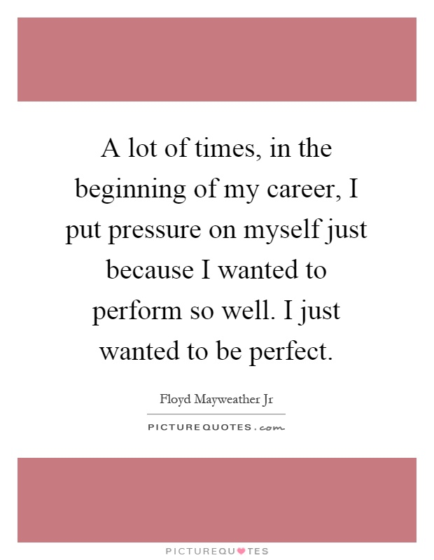 A lot of times, in the beginning of my career, I put pressure on myself just because I wanted to perform so well. I just wanted to be perfect Picture Quote #1