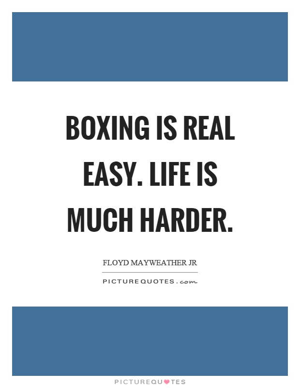 Boxing is real easy. Life is much harder Picture Quote #1
