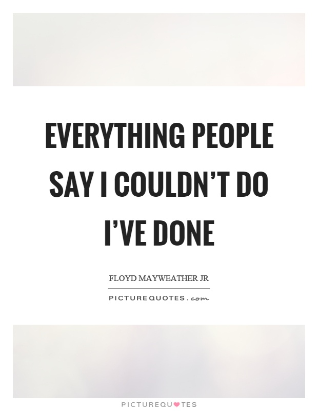 Everything people say I couldn't do I've done Picture Quote #1