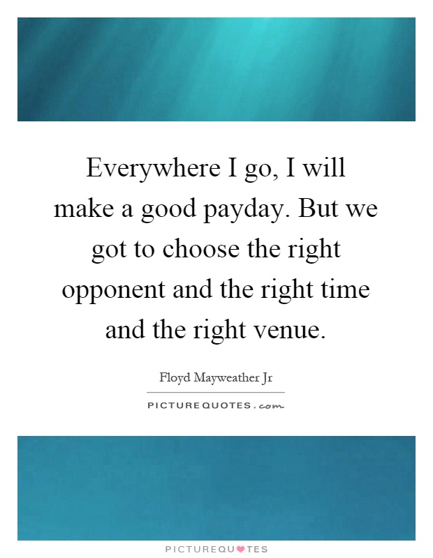 Everywhere I go, I will make a good payday. But we got to choose the right opponent and the right time and the right venue Picture Quote #1
