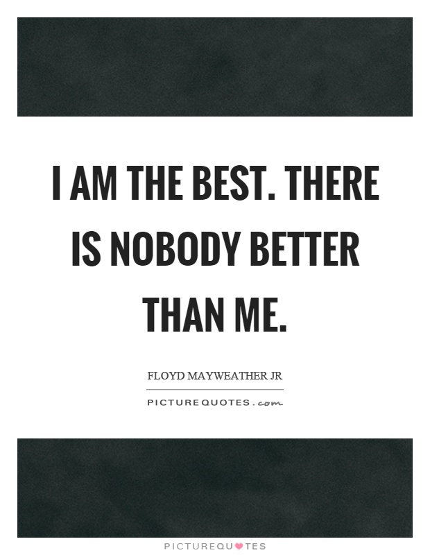 I am the best. There is nobody better than me Picture Quote #1