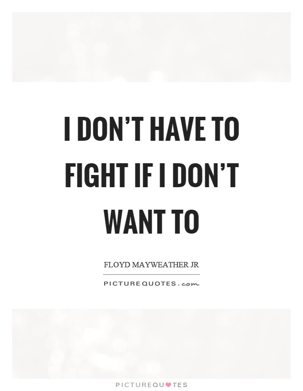 I don't have to fight if I don't want to Picture Quote #1
