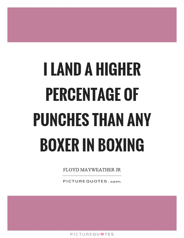 I land a higher percentage of punches than any boxer in boxing Picture Quote #1