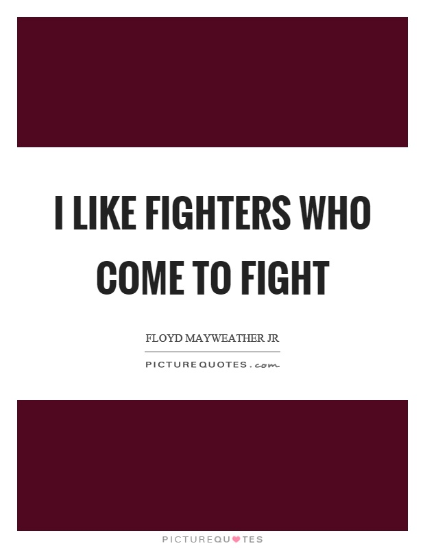 I like fighters who come to fight Picture Quote #1