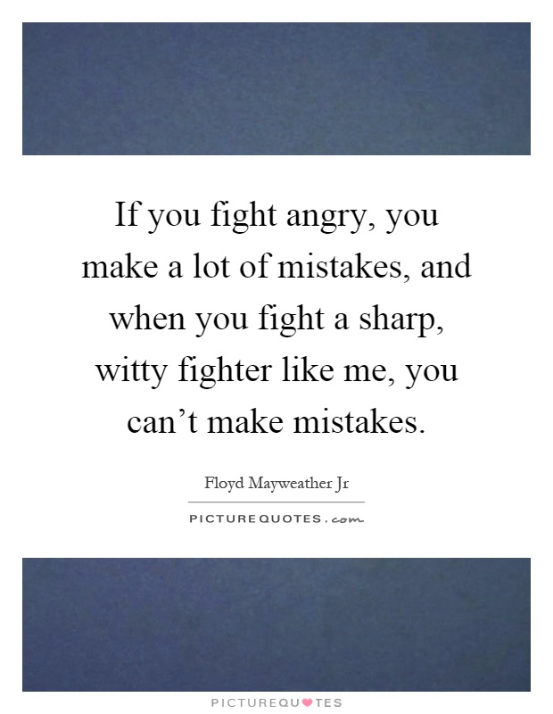 If you fight angry, you make a lot of mistakes, and when you fight a sharp, witty fighter like me, you can't make mistakes Picture Quote #1