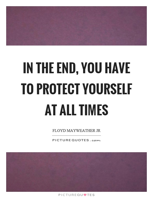 In the end, you have to protect yourself at all times | Picture Quotes