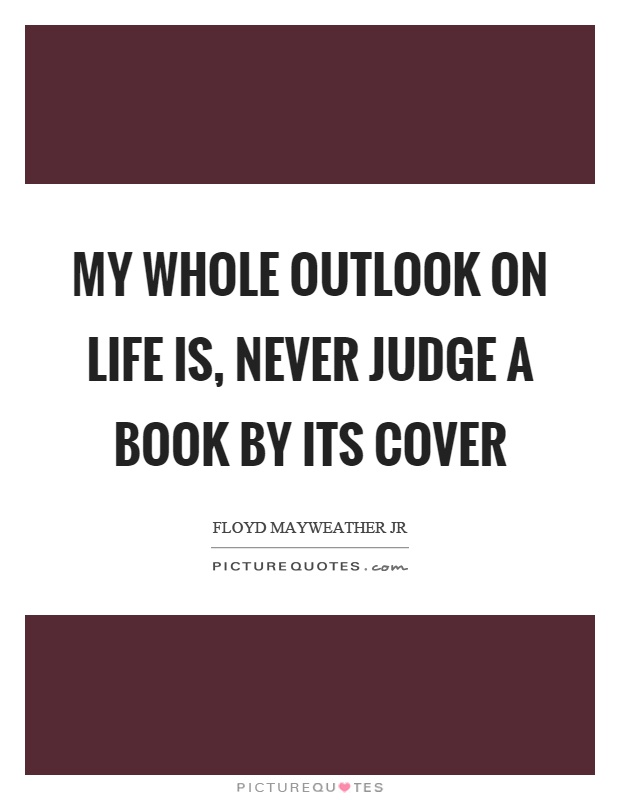 My whole outlook on life is, never judge a book by its cover Picture Quote #1