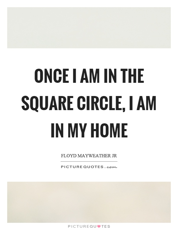 Once I am in the square circle, I am in my home Picture Quote #1