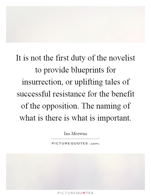 It is not the first duty of the novelist to provide blueprints for insurrection, or uplifting tales of successful resistance for the benefit of the opposition. The naming of what is there is what is important Picture Quote #1
