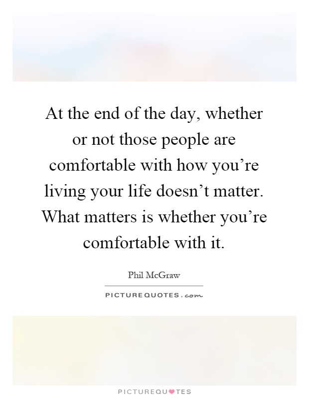 At the end of the day, whether or not those people are comfortable with how you're living your life doesn't matter. What matters is whether you're comfortable with it Picture Quote #1