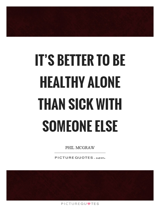 It's better to be healthy alone than sick with someone else Picture Quote #1