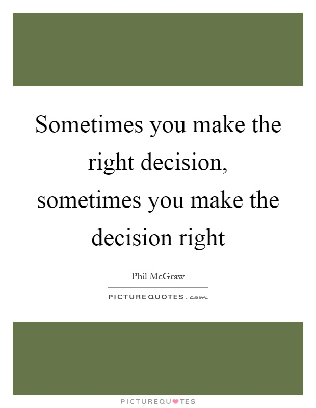 Sometimes you make the right decision, sometimes you make the decision right Picture Quote #1