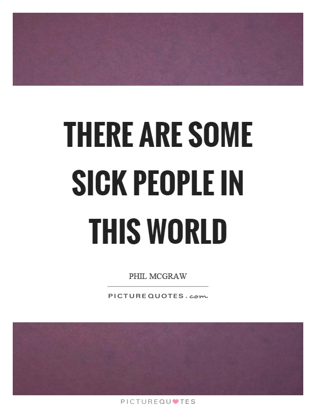 There are some sick people in this world Picture Quote #1