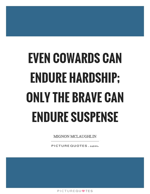 Even cowards can endure hardship; only the brave can endure suspense Picture Quote #1