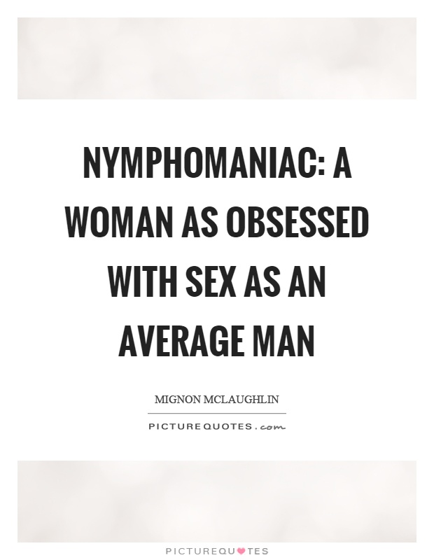 Nymphomaniac: a woman as obsessed with sex as an average man Picture Quote #1