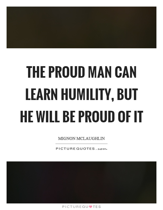 The proud man can learn humility, but he will be proud of it Picture Quote #1