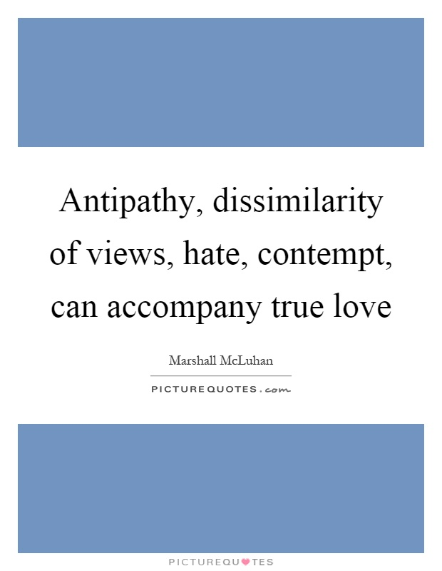 Antipathy, dissimilarity of views, hate, contempt, can accompany true love Picture Quote #1