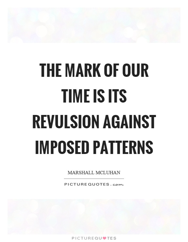 The mark of our time is its revulsion against imposed patterns Picture Quote #1