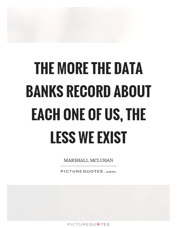 The more the data banks record about each one of us, the less we exist Picture Quote #1