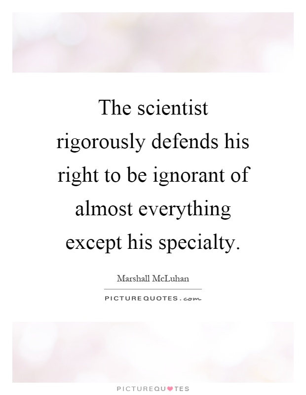 The scientist rigorously defends his right to be ignorant of almost everything except his specialty Picture Quote #1