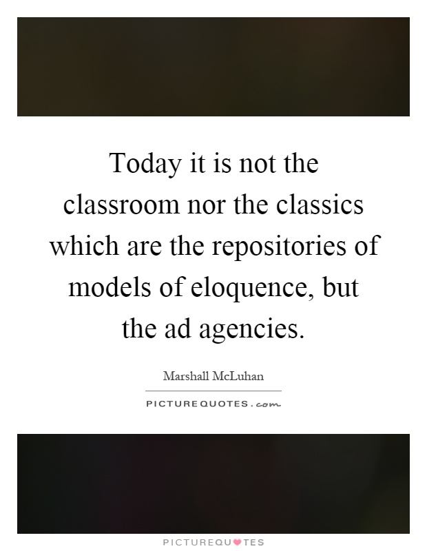 Today it is not the classroom nor the classics which are the repositories of models of eloquence, but the ad agencies Picture Quote #1