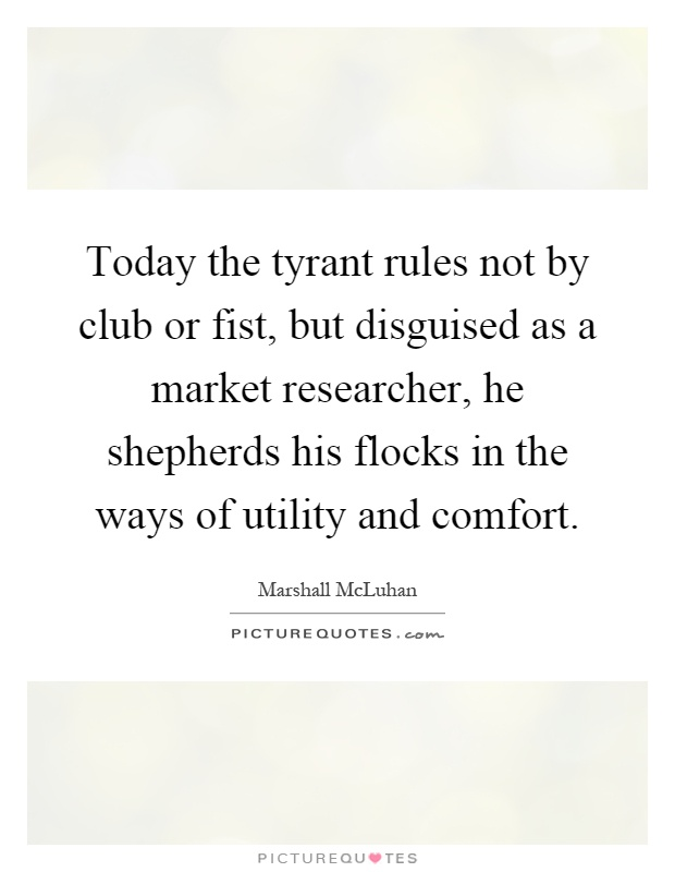 Today the tyrant rules not by club or fist, but disguised as a market researcher, he shepherds his flocks in the ways of utility and comfort Picture Quote #1