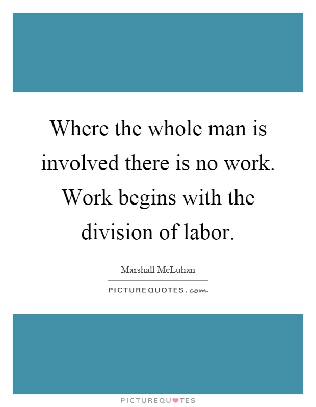 Where the whole man is involved there is no work. Work begins with the division of labor Picture Quote #1