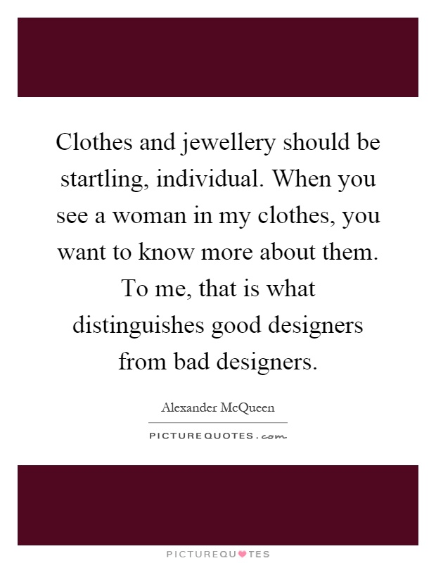 Clothes and jewellery should be startling, individual. When you see a woman in my clothes, you want to know more about them. To me, that is what distinguishes good designers from bad designers Picture Quote #1