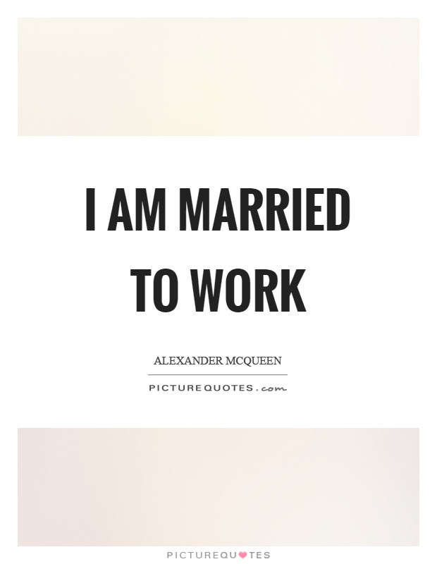 I am married to work Picture Quote #1