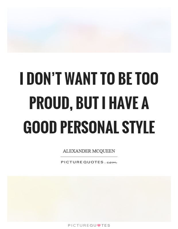 I don't want to be too proud, but I have a good personal style Picture Quote #1