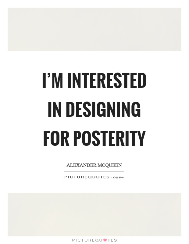 I'm interested in designing for posterity Picture Quote #1