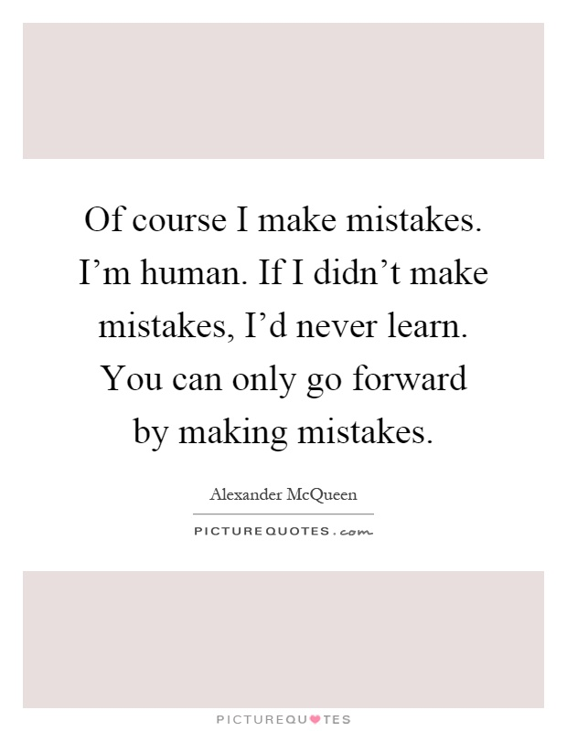 Of course I make mistakes. I'm human. If I didn't make mistakes, I'd never learn. You can only go forward by making mistakes Picture Quote #1