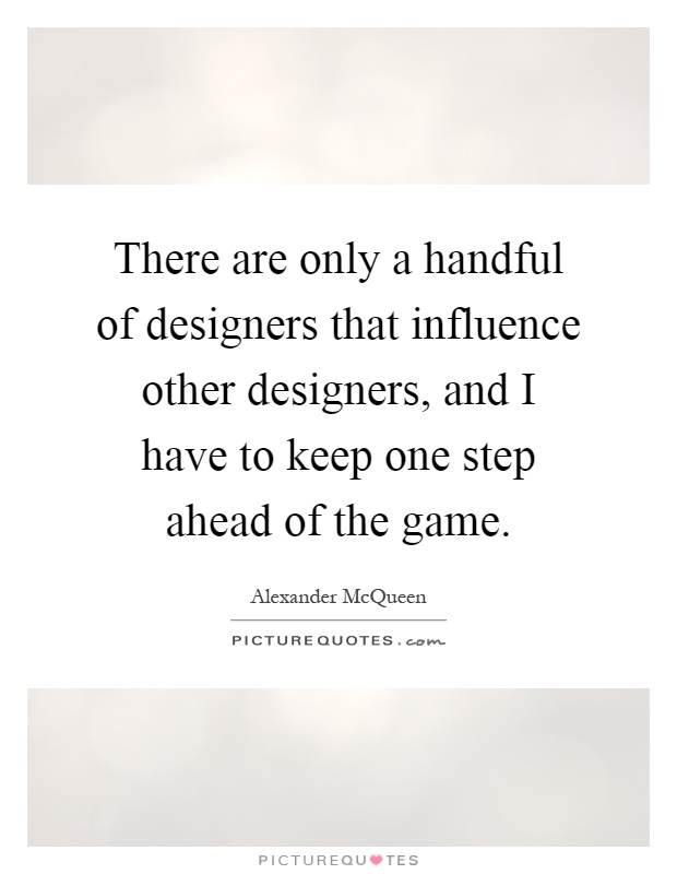 There are only a handful of designers that influence other designers, and I have to keep one step ahead of the game Picture Quote #1