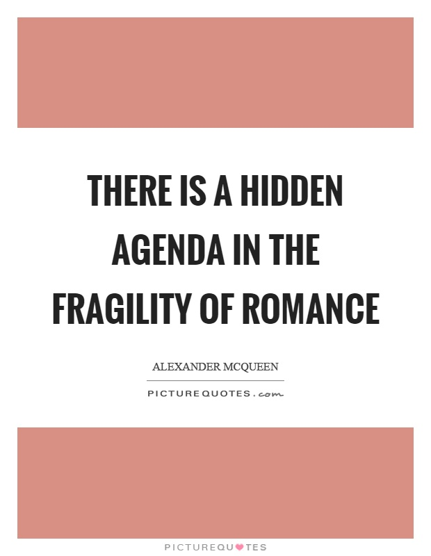 There is a hidden agenda in the fragility of romance Picture Quote #1