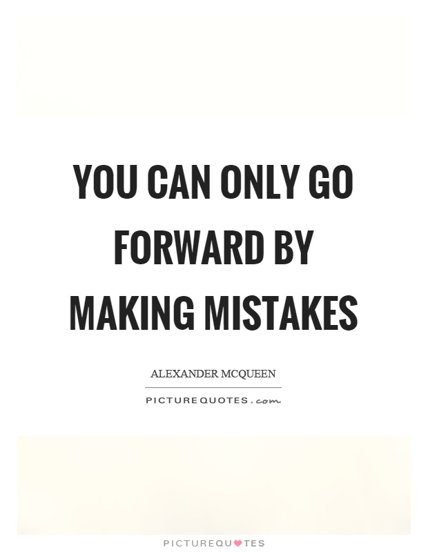 You can only go forward by making mistakes Picture Quote #1