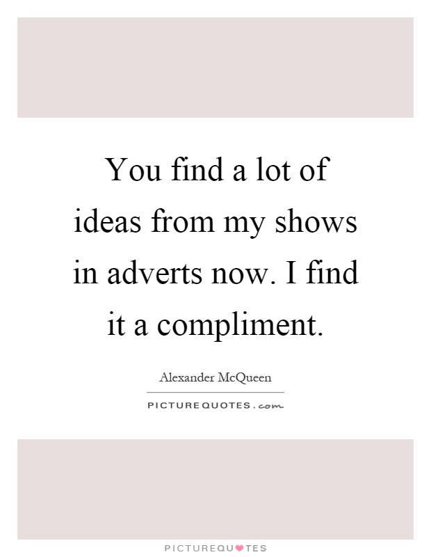 You find a lot of ideas from my shows in adverts now. I find it a compliment Picture Quote #1
