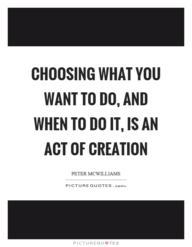 Choosing what you want to do, and when to do it, is an act of creation Picture Quote #1