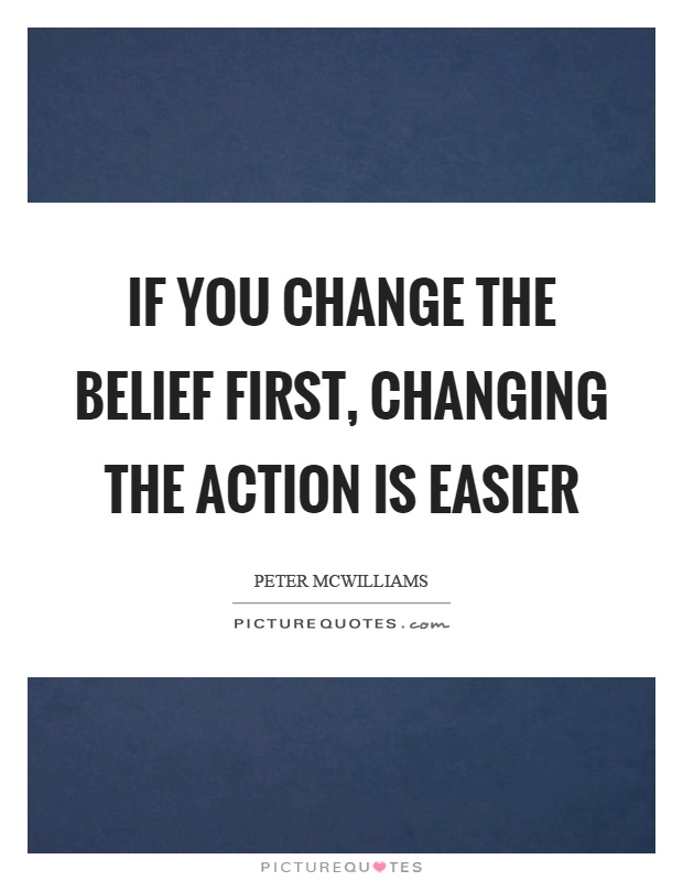 If you change the belief first, changing the action is easier Picture Quote #1