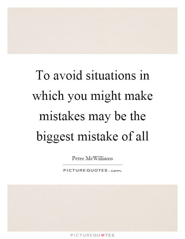 To avoid situations in which you might make mistakes may be the biggest mistake of all Picture Quote #1