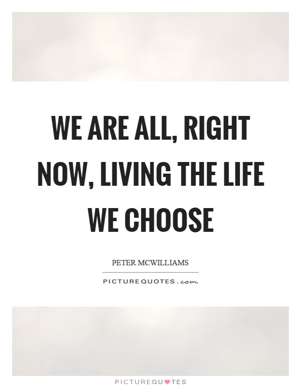 We are all, right now, living the life we choose Picture Quote #1