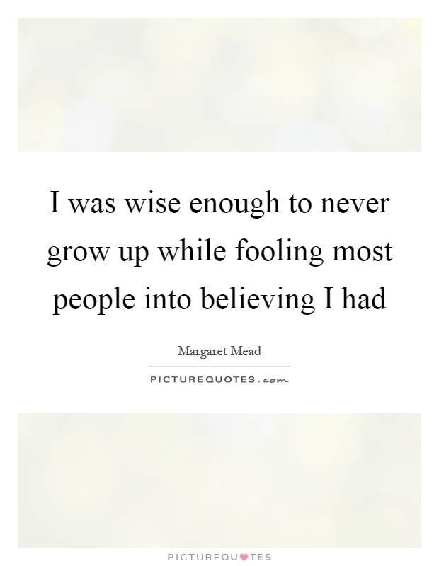 I was wise enough to never grow up while fooling most people into believing I had Picture Quote #1