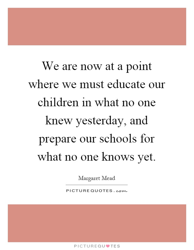 We are now at a point where we must educate our children in what no one knew yesterday, and prepare our schools for what no one knows yet Picture Quote #1