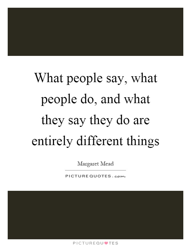 What people say, what people do, and what they say they do are entirely different things Picture Quote #1