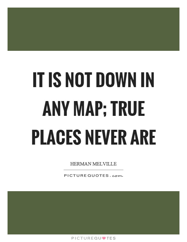It is not down in any map; true places never are Picture Quote #1