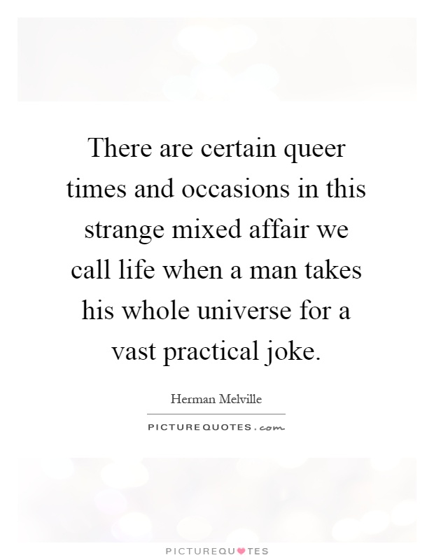 There are certain queer times and occasions in this strange mixed affair we call life when a man takes his whole universe for a vast practical joke Picture Quote #1