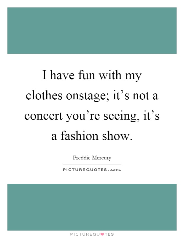 I Have Fun With My Clothes Onstage; It's Not A Concert You. Happy Quotes Daily. Confidence Quotes Maya Angelou. Instagram Quotes Never Give Up. Relationship Quotes By Famous Poets. Quotes To Live By On Tumblr. Faith And Kindness Quotes. Cute Quotes Photo. Marriage Quotes Respect