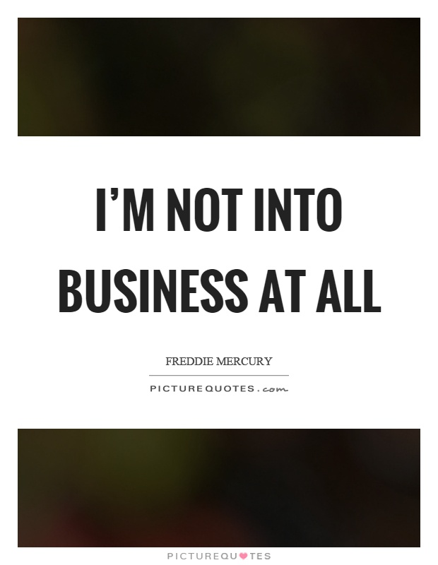 I'm not into business at all Picture Quote #1