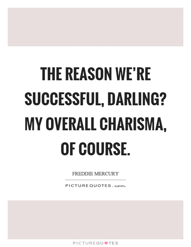The reason we're successful, darling? My overall charisma, of course Picture Quote #1