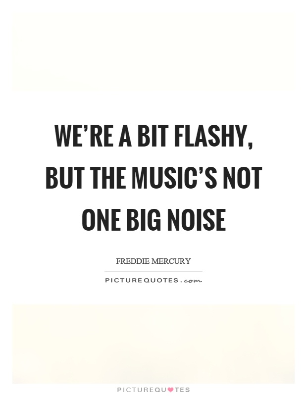 We're a bit flashy, but the music's not one big noise Picture Quote #1